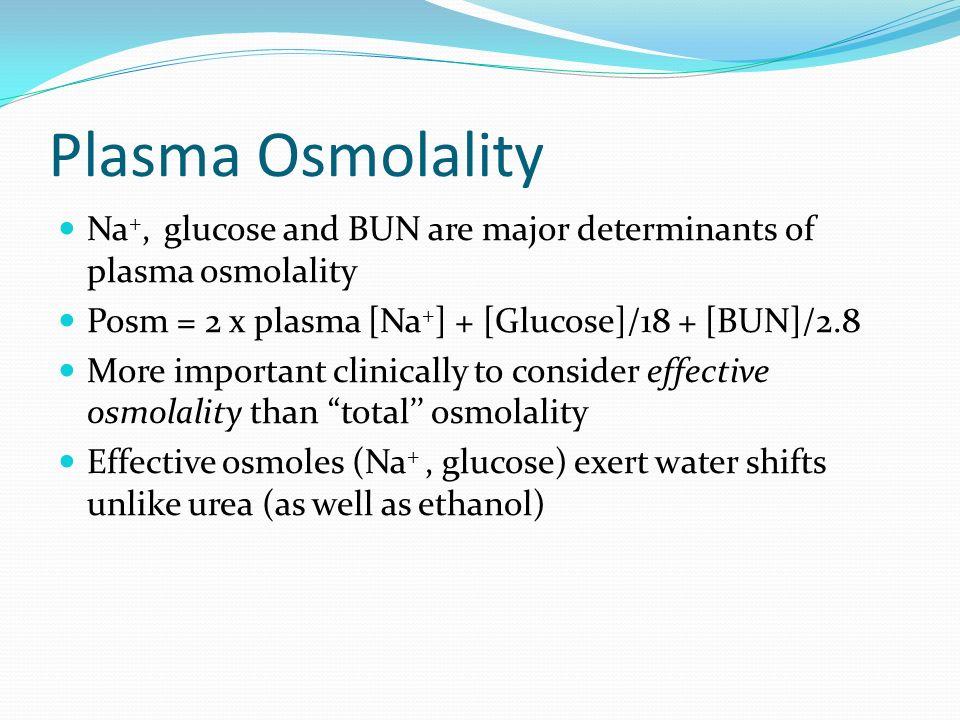 Plasma Osmolality Na+, glucose and BUN are major determinants of plasma osmolality. Posm = 2 x plasma [Na+] + [Glucose]/18 + [BUN]/2.8.